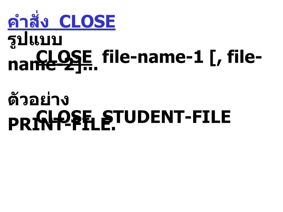 คำสั่ง CLOSE รูปแบบ CLOSE file-name-1 [, file- name-2]... ตัวอย่าง CLOSE STUDENT-FILE PRINT-FILE.