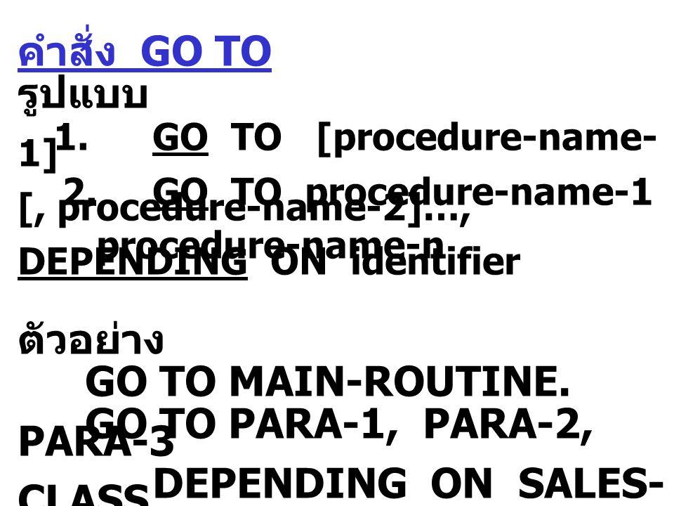คำสั่ง GO TO รูปแบบ 1.GO TO [procedure-name- 1] 2.GO TO procedure-name-1 [, procedure-name-2]…, procedure-name-n DEPENDING ON identifier ตัวอย่าง GO TO MAIN-ROUTINE.