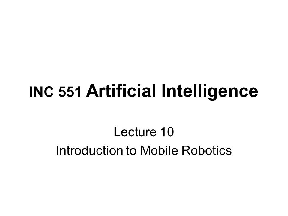 INC 551 Artificial Intelligence Lecture 10 Introduction to Mobile Robotics