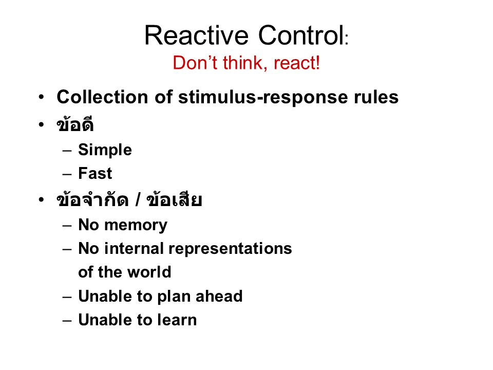 Reactive Control : Don't think, react! Collection of stimulus-response rules ข้อดี –Simple –Fast ข้อจำกัด / ข้อเสีย –No memory –No internal representa
