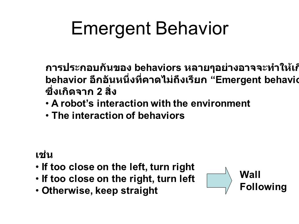 Emergent Behavior การประกอบกันของ behaviors หลายๆอย่างอาจจะทำให้เกิด behavior อีกอันหนึ่งที่คาดไม่ถึงเรียก Emergent behavior ซึ่งเกิดจาก 2 สิ่ง A robot's interaction with the environment The interaction of behaviors เช่น If too close on the left, turn right If too close on the right, turn left Otherwise, keep straight Wall Following