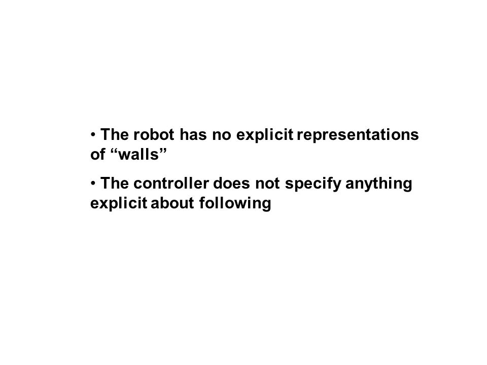 The robot has no explicit representations of walls The controller does not specify anything explicit about following
