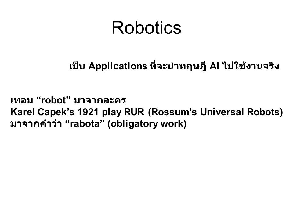 Robotics เป็น Applications ที่จะนำทฤษฎี AI ไปใช้งานจริง เทอม robot มาจากละคร Karel Capek's 1921 play RUR (Rossum's Universal Robots) มาจากคำว่า rabota (obligatory work)
