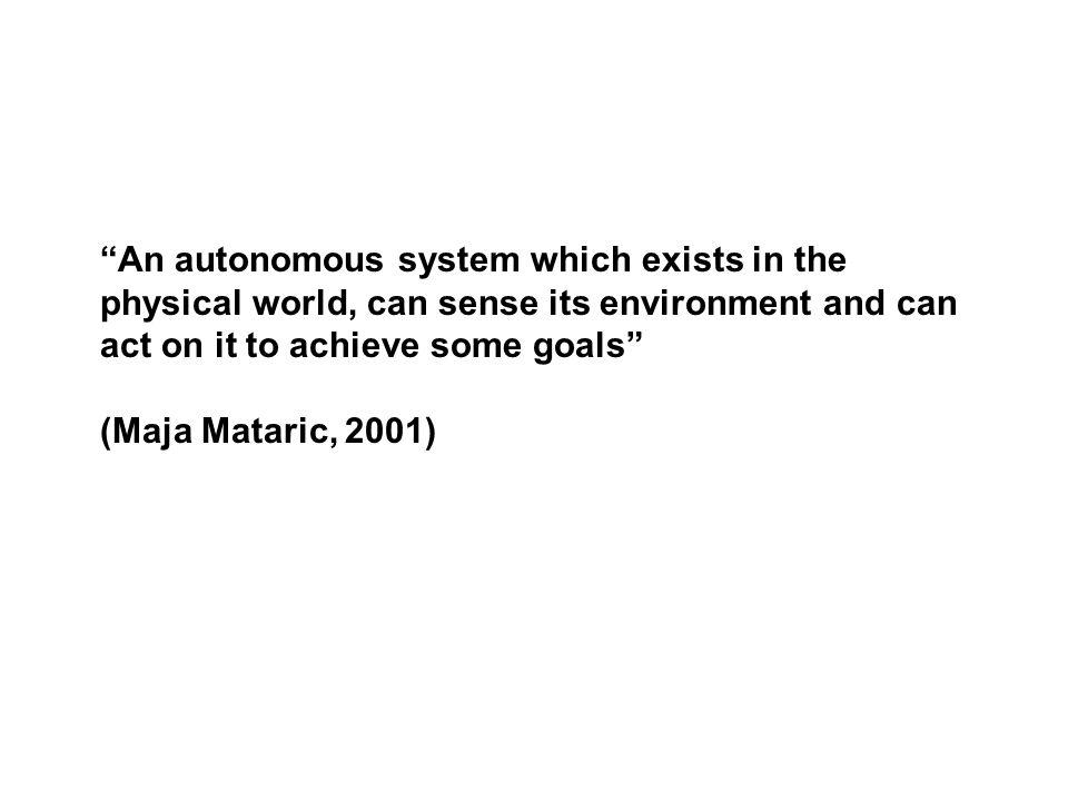 An autonomous system which exists in the physical world, can sense its environment and can act on it to achieve some goals (Maja Mataric, 2001)