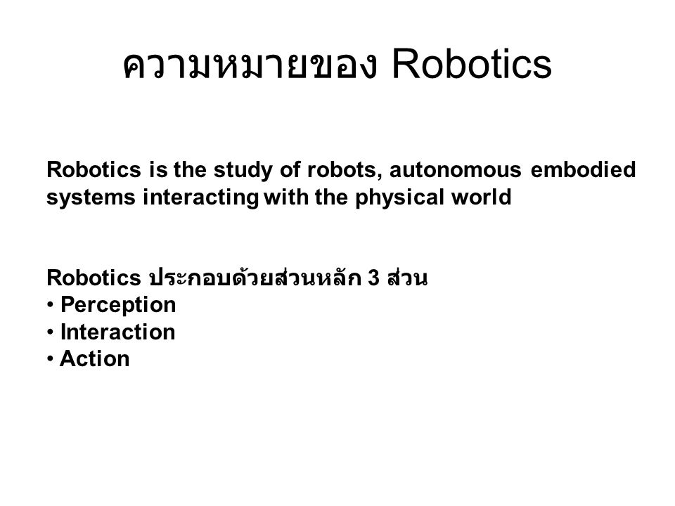 ความหมายของ Robotics Robotics is the study of robots, autonomous embodied systems interacting with the physical world Robotics ประกอบด้วยส่วนหลัก 3 ส่