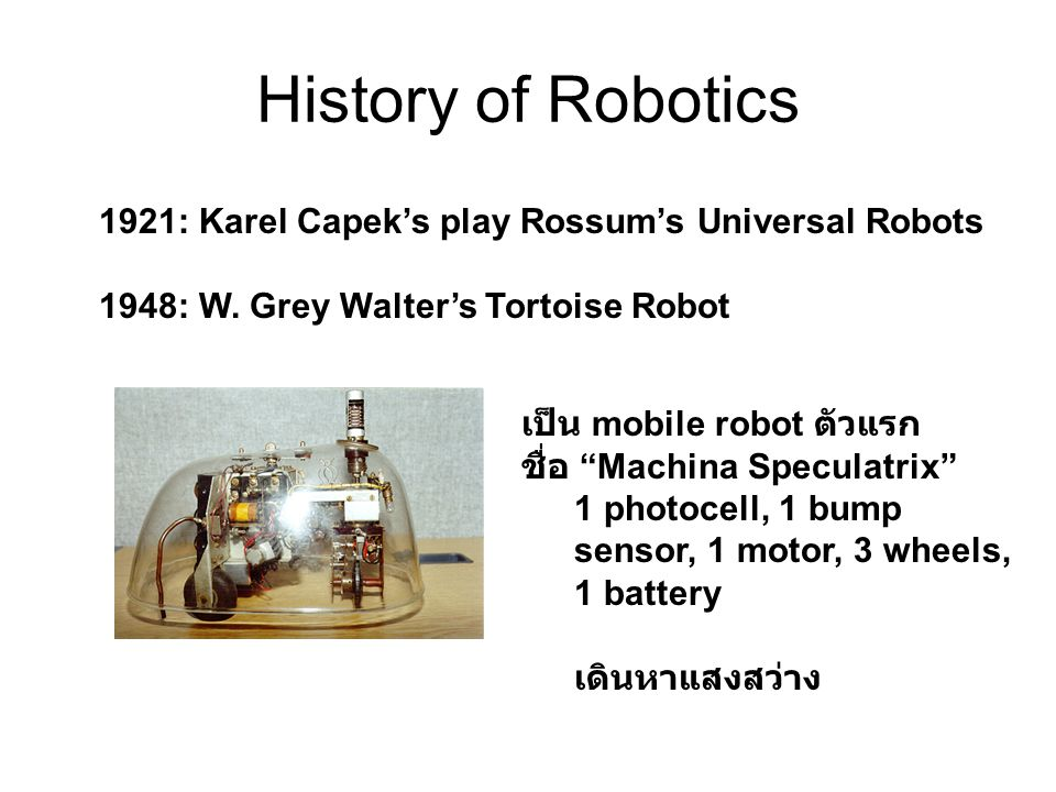 "History of Robotics 1921: Karel Capek's play Rossum's Universal Robots 1948: W. Grey Walter's Tortoise Robot เป็น mobile robot ตัวแรก ชื่อ ""Machina Sp"