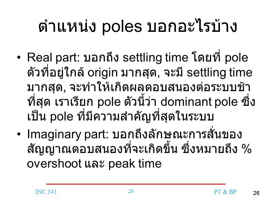 26 INC 341 26 PT & BP ตำแหน่ง poles บอกอะไรบ้าง Real part: บอกถึง settling time โดยที่ pole ตัวที่อยู่ใกล้ origin มากสุด, จะมี settling time มากสุด, จะทำให้เกิดผลตอบสนองต่อระบบช้า ที่สุด เราเรียก pole ตัวนี้ว่า dominant pole ซึ่ง เป็น pole ที่มีความสำคัญที่สุดในระบบ Imaginary part: บอกถึงลักษณะการสั่นของ สัญญาณตอบสนองที่จะเกิดขึ้น ซึ่งหมายถึง % overshoot และ peak time