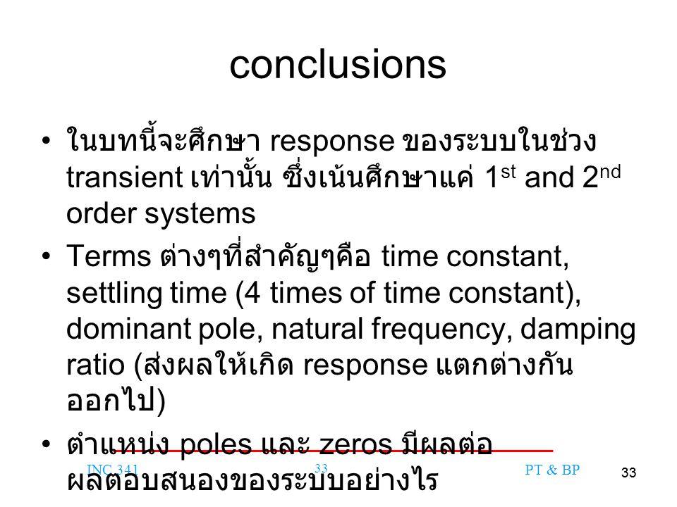 33 INC 341 33 PT & BP conclusions ในบทนี้จะศึกษา response ของระบบในช่วง transient เท่านั้น ซึ่งเน้นศึกษาแค่ 1 st and 2 nd order systems Terms ต่างๆที่สำคัญๆคือ time constant, settling time (4 times of time constant), dominant pole, natural frequency, damping ratio ( ส่งผลให้เกิด response แตกต่างกัน ออกไป ) ตำแหน่ง poles และ zeros มีผลต่อ ผลตอบสนองของระบบอย่างไร