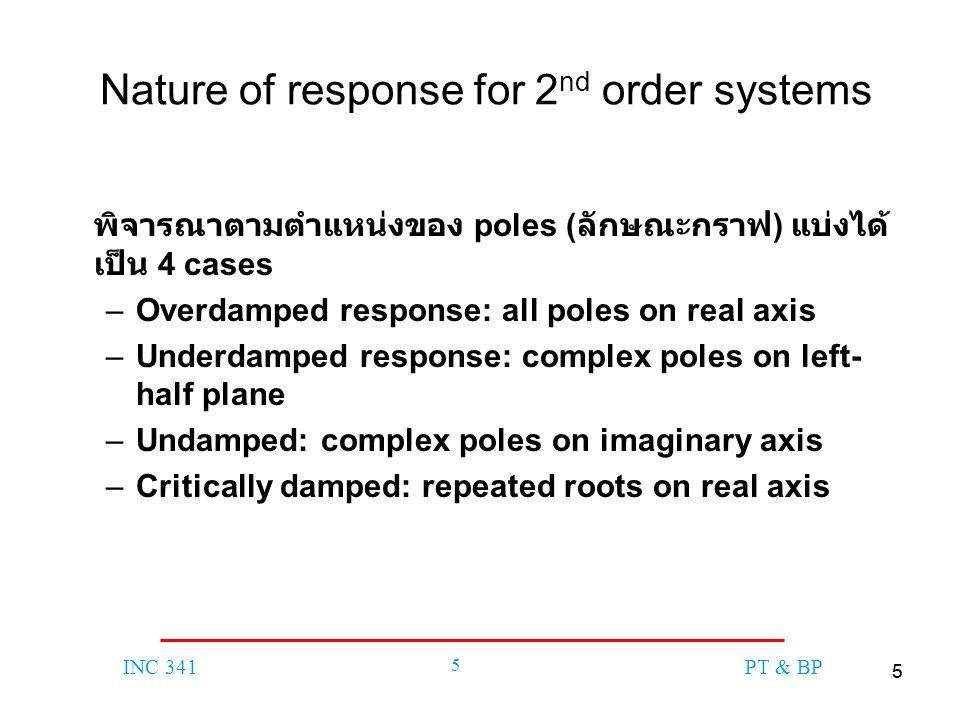 55 INC 341 5 PT & BP Nature of response for 2 nd order systems พิจารณาตามตำแหน่งของ poles ( ลักษณะกราฟ ) แบ่งได้ เป็น 4 cases –Overdamped response: all poles on real axis –Underdamped response: complex poles on left- half plane –Undamped: complex poles on imaginary axis –Critically damped: repeated roots on real axis