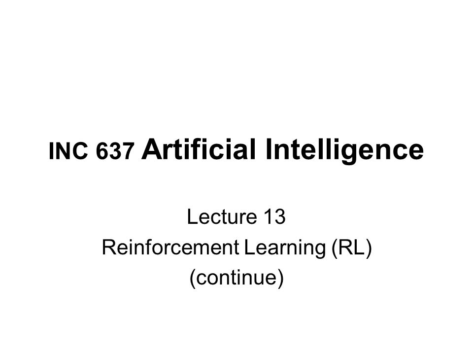 INC 637 Artificial Intelligence Lecture 13 Reinforcement Learning (RL) (continue)