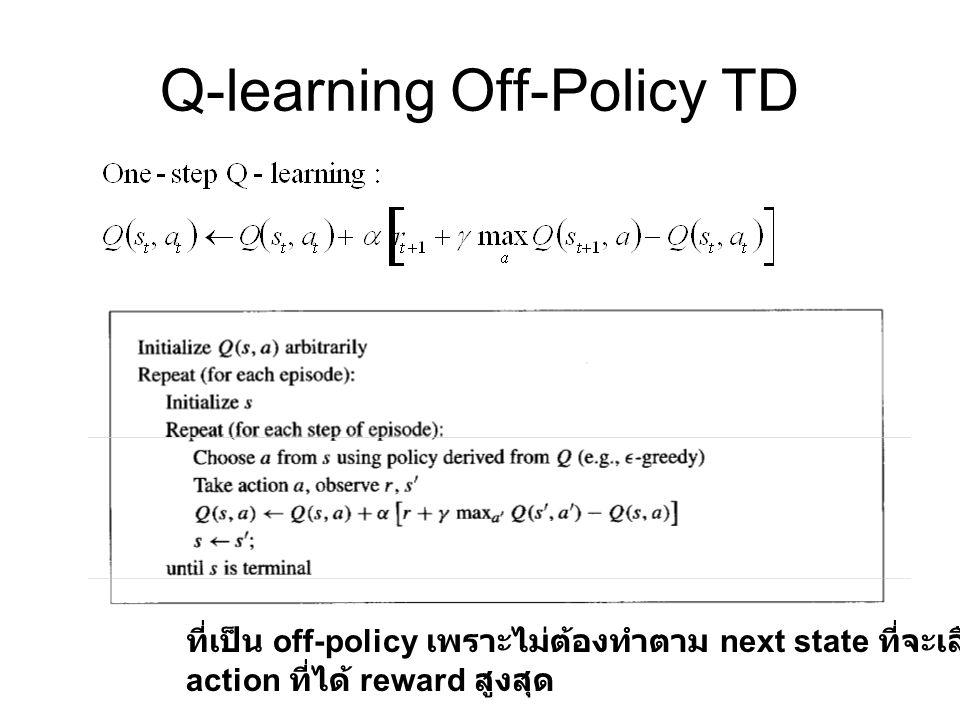 Q-learning Off-Policy TD ที่เป็น off-policy เพราะไม่ต้องทำตาม next state ที่จะเลือกเอา action ที่ได้ reward สูงสุด
