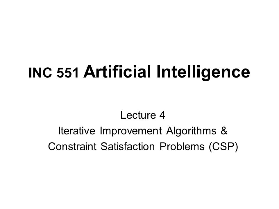 INC 551 Artificial Intelligence Lecture 4 Iterative Improvement Algorithms & Constraint Satisfaction Problems (CSP)