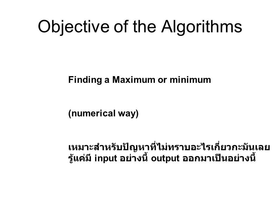 Objective of the Algorithms Finding a Maximum or minimum (numerical way) เหมาะสำหรับปัญหาที่ไม่ทราบอะไรเกี่ยวกะมันเลย รู้แค่มี input อย่างนี้ output อ