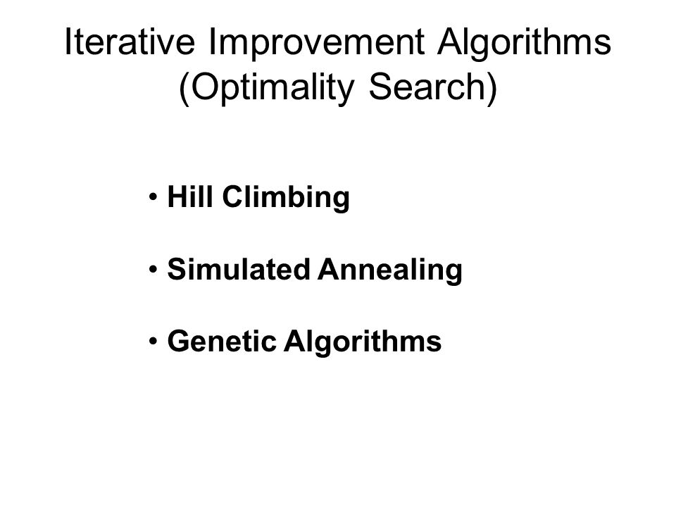 Iterative Improvement Algorithms (Optimality Search) Hill Climbing Simulated Annealing Genetic Algorithms