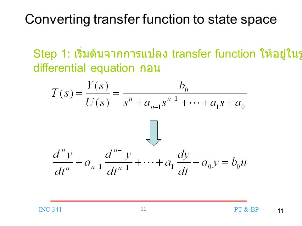 11 INC 341 11 PT & BP Converting transfer function to state space Step 1: เริ่มต้นจากการแปลง transfer function ให้อยู่ในรูป differential equation ก่อน