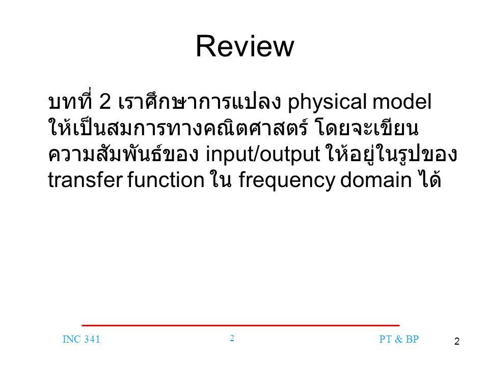 2 INC 341 2 PT & BP Review บทที่ 2 เราศึกษาการแปลง physical model ให้เป็นสมการทางคณิตศาสตร์ โดยจะเขียน ความสัมพันธ์ของ input/output ให้อยู่ในรูปของ tr