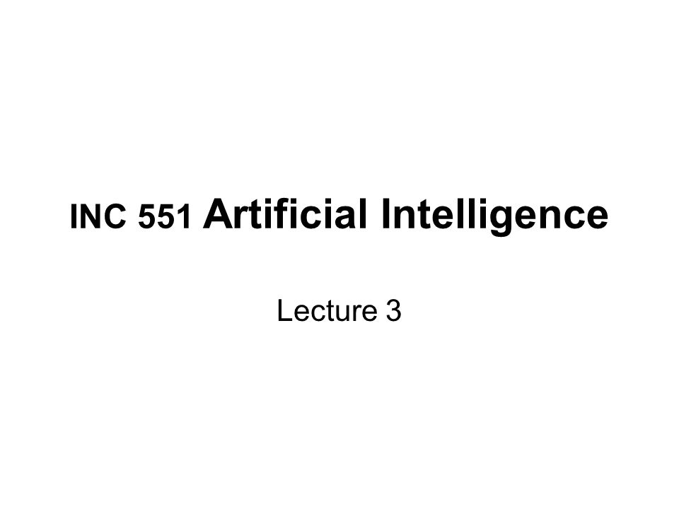 INC 551 Artificial Intelligence Lecture 3