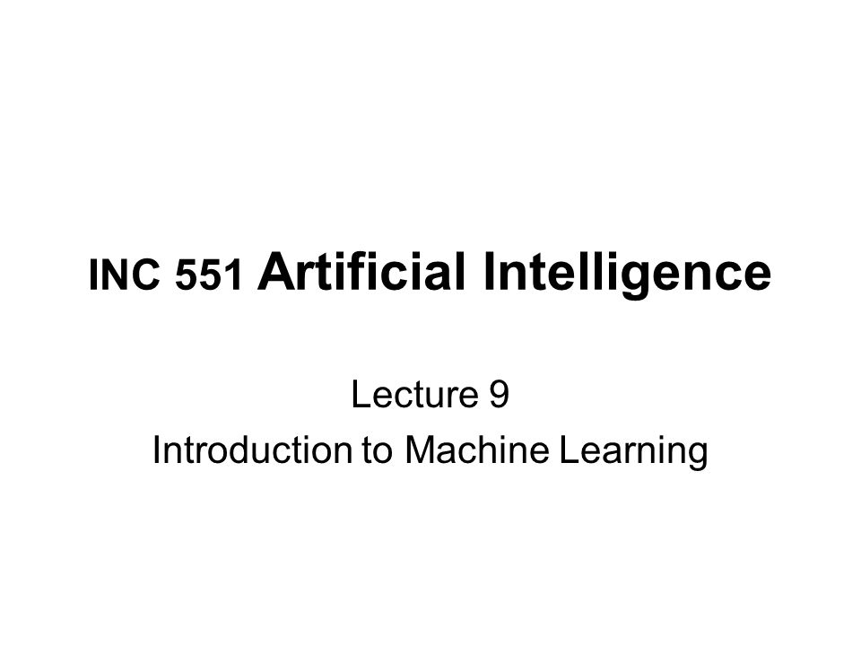 INC 551 Artificial Intelligence Lecture 9 Introduction to Machine Learning