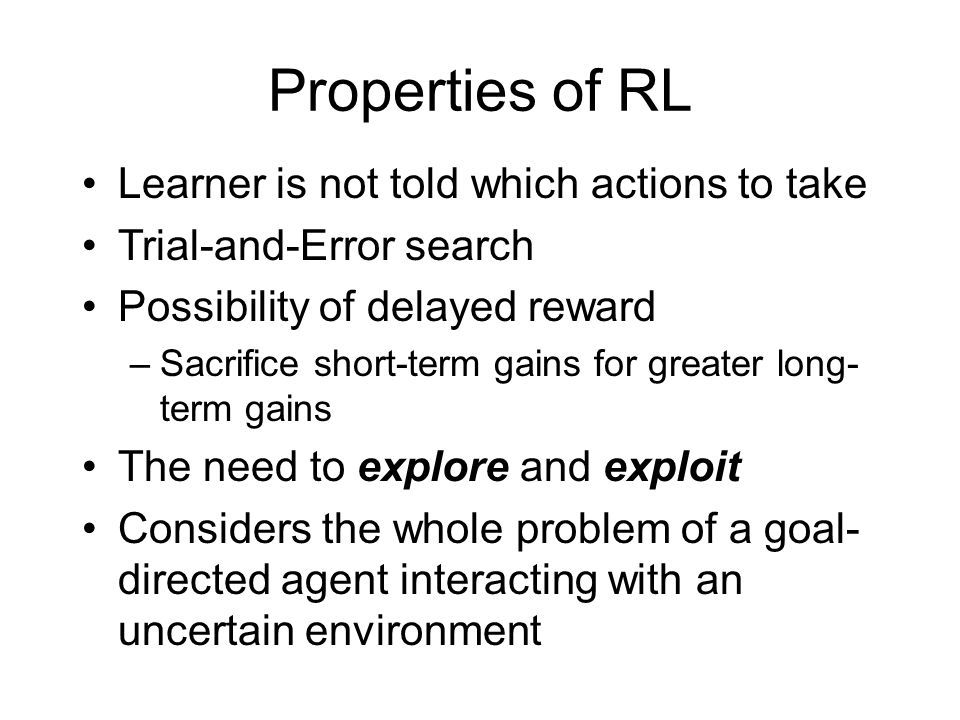 Properties of RL Learner is not told which actions to take Trial-and-Error search Possibility of delayed reward –Sacrifice short-term gains for greate