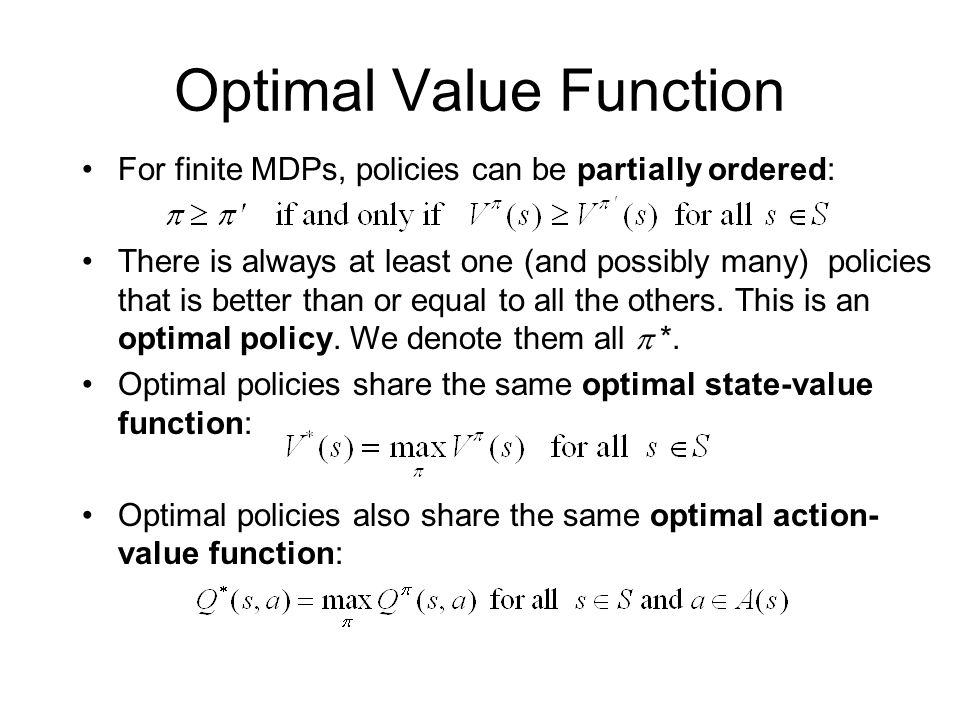 For finite MDPs, policies can be partially ordered: There is always at least one (and possibly many) policies that is better than or equal to all the