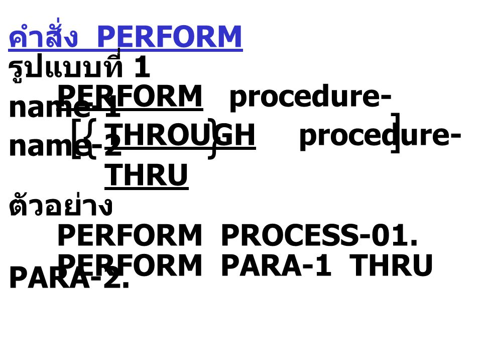 คำสั่ง PERFORM รูปแบบที่ 1 PERFORM procedure- name-1 THROUGH procedure- name-2 THRU ตัวอย่าง PERFORM PROCESS-01. PERFORM PARA-1 THRU PARA-2.  