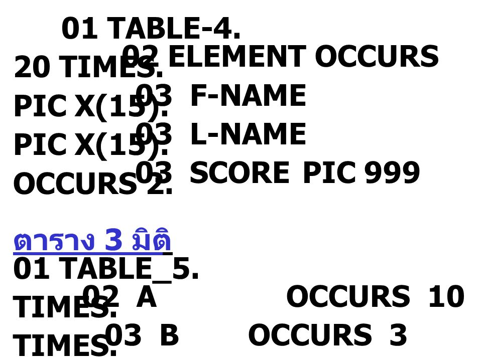 01 TABLE-4. 02 ELEMENT OCCURS 20 TIMES. 03 F-NAME PIC X(15). 03 L-NAME PIC X(15). 03 SCOREPIC 999 OCCURS 2. ตาราง 3 มิติ 01 TABLE_5. 02 A OCCURS 10 TI