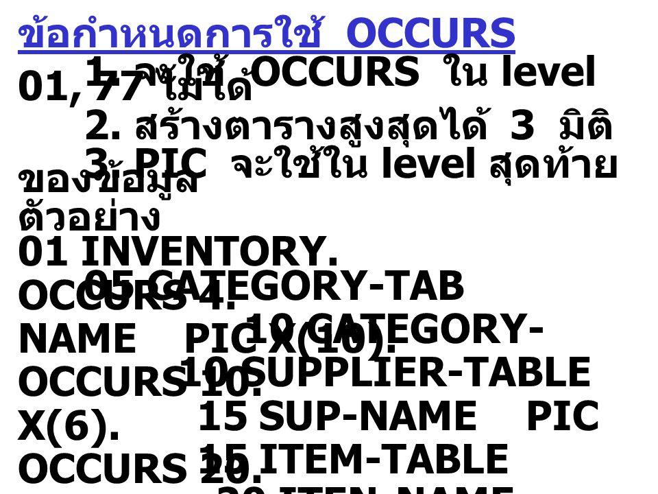 ข้อกำหนดการใช้ OCCURS 1. จะใช้ OCCURS ใน level 01, 77 ไม่ได้ 2. สร้างตารางสูงสุดได้ 3 มิติ 3. PIC จะใช้ใน level สุดท้าย ของข้อมูล ตัวอย่าง 01 INVENTOR