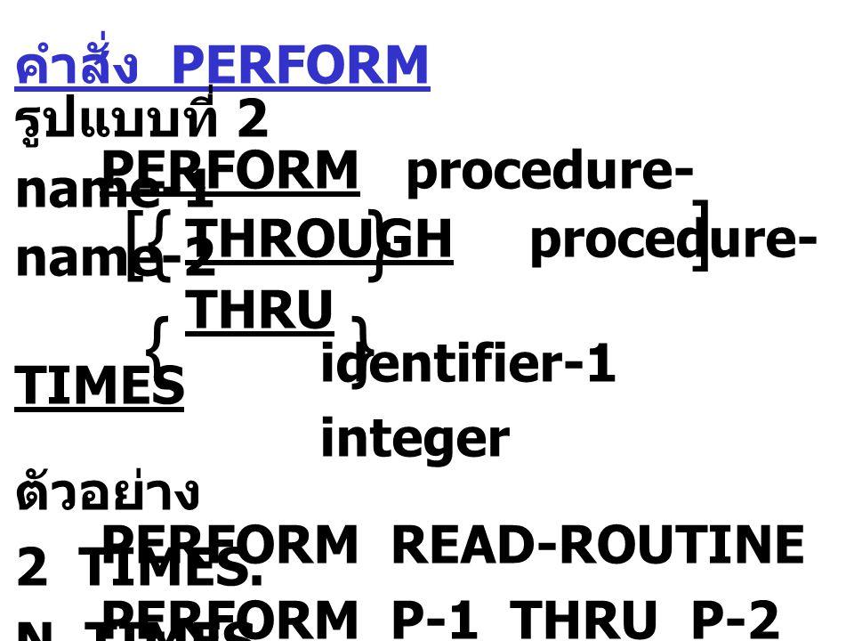 คำสั่ง PERFORM รูปแบบที่ 3 PERFORM procedure- name-1 THROUGH procedure- name-2 THRU UNTIL condition-1 ตัวอย่าง PERFORM READ-PRO UNTIL EOF.