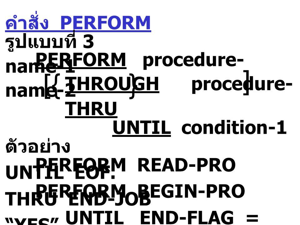 คำสั่ง PERFORM รูปแบบที่ 4 PERFORM procedure-name-1 THROUGH procedure- name-2 THRU VARYING identifier-1 FROM identifier-2 index-name-1 index-name-2 literal-1 BY identifier-3 UNTIL condition-1 literal-2        