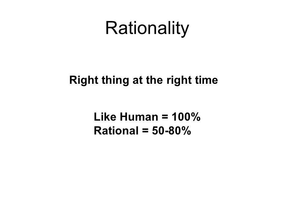 Rationality Right thing at the right time Like Human = 100% Rational = 50-80%