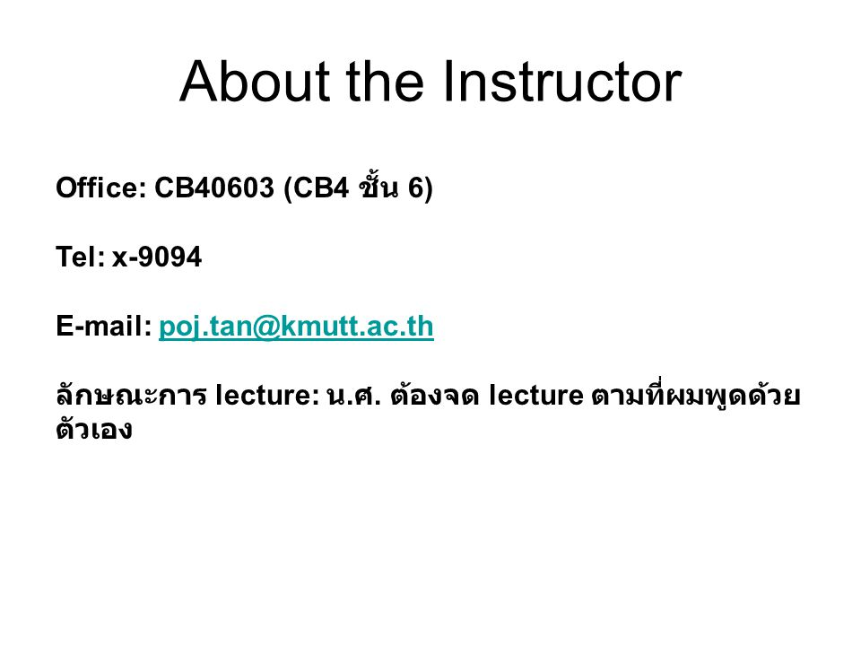 About the Instructor Office: CB40603 (CB4 ชั้น 6) Tel: x-9094 E-mail: poj.tan@kmutt.ac.thpoj.tan@kmutt.ac.th ลักษณะการ lecture: น. ศ. ต้องจด lecture ต