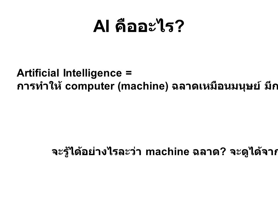 AI คืออะไร ? Artificial Intelligence = การทำให้ computer (machine) ฉลาดเหมือนมนุษย์ มีการตัดสินใจเองได้ จะรู้ได้อย่างไรละว่า machine ฉลาด ? จะดูได้จาก