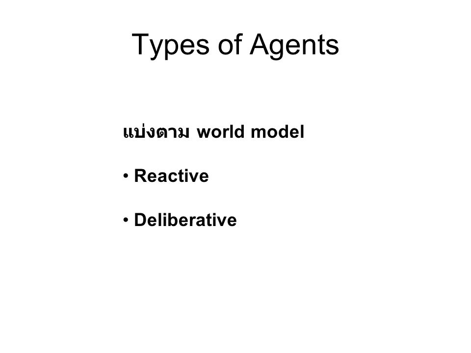 Types of Agents แบ่งตาม world model Reactive Deliberative