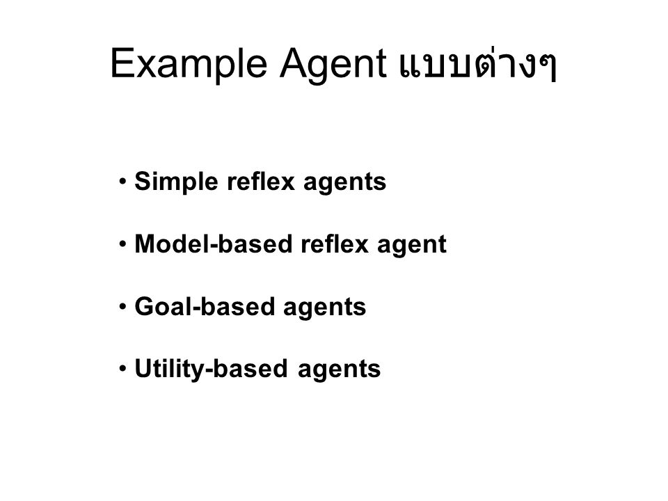 Example Agent แบบต่างๆ Simple reflex agents Model-based reflex agent Goal-based agents Utility-based agents