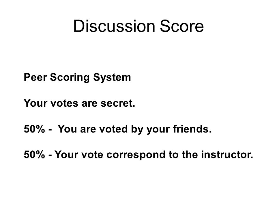 Discussion Score Peer Scoring System Your votes are secret. 50% - You are voted by your friends. 50% - Your vote correspond to the instructor.