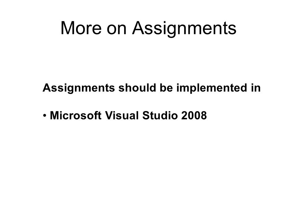 More on Assignments Assignments should be implemented in Microsoft Visual Studio 2008