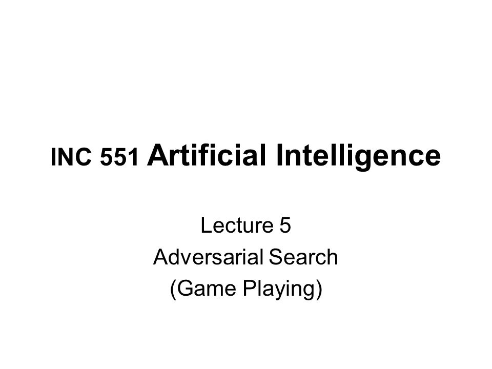 INC 551 Artificial Intelligence Lecture 5 Adversarial Search (Game Playing)