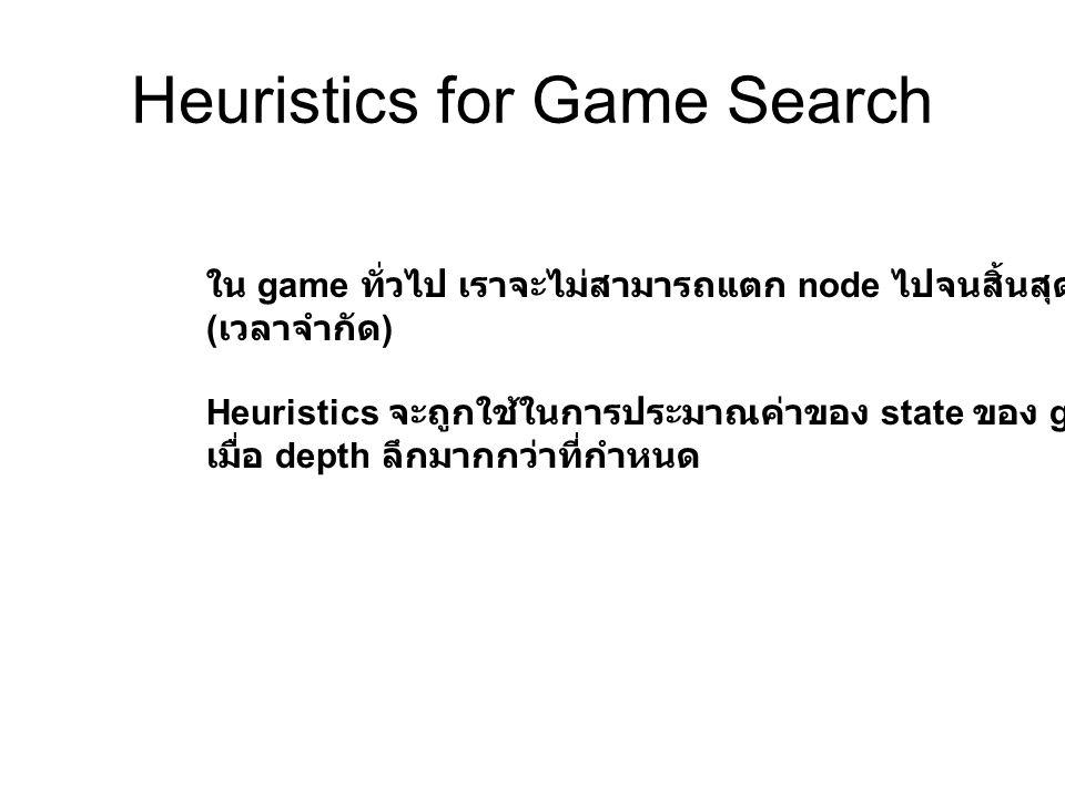 Heuristics for Game Search ใน game ทั่วไป เราจะไม่สามารถแตก node ไปจนสิ้นสุดได้ ( เวลาจำกัด ) Heuristics จะถูกใช้ในการประมาณค่าของ state ของ game เมื่