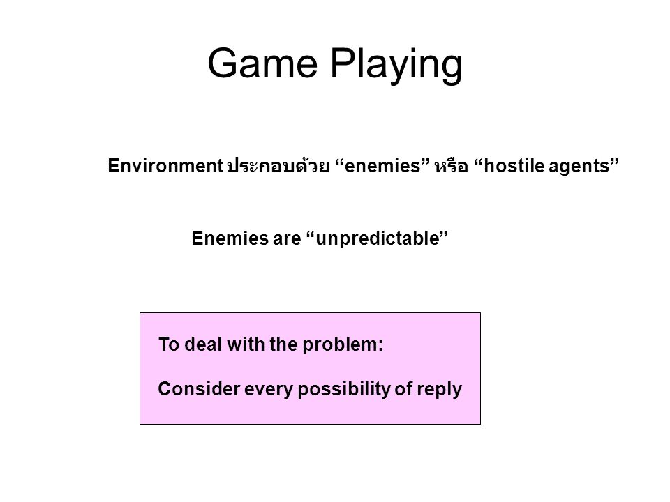 "Game Playing Environment ประกอบด้วย ""enemies"" หรือ ""hostile agents"" Enemies are ""unpredictable"" To deal with the problem: Consider every possibility o"