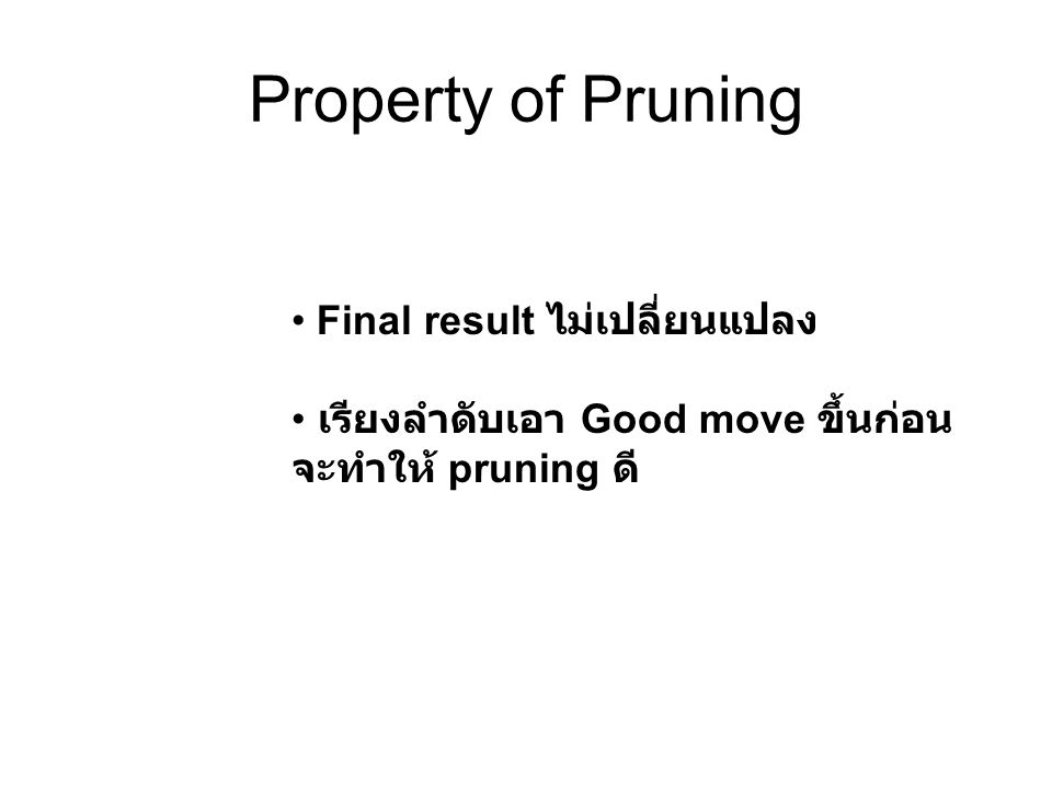 Property of Pruning Final result ไม่เปลี่ยนแปลง เรียงลำดับเอา Good move ขึ้นก่อน จะทำให้ pruning ดี