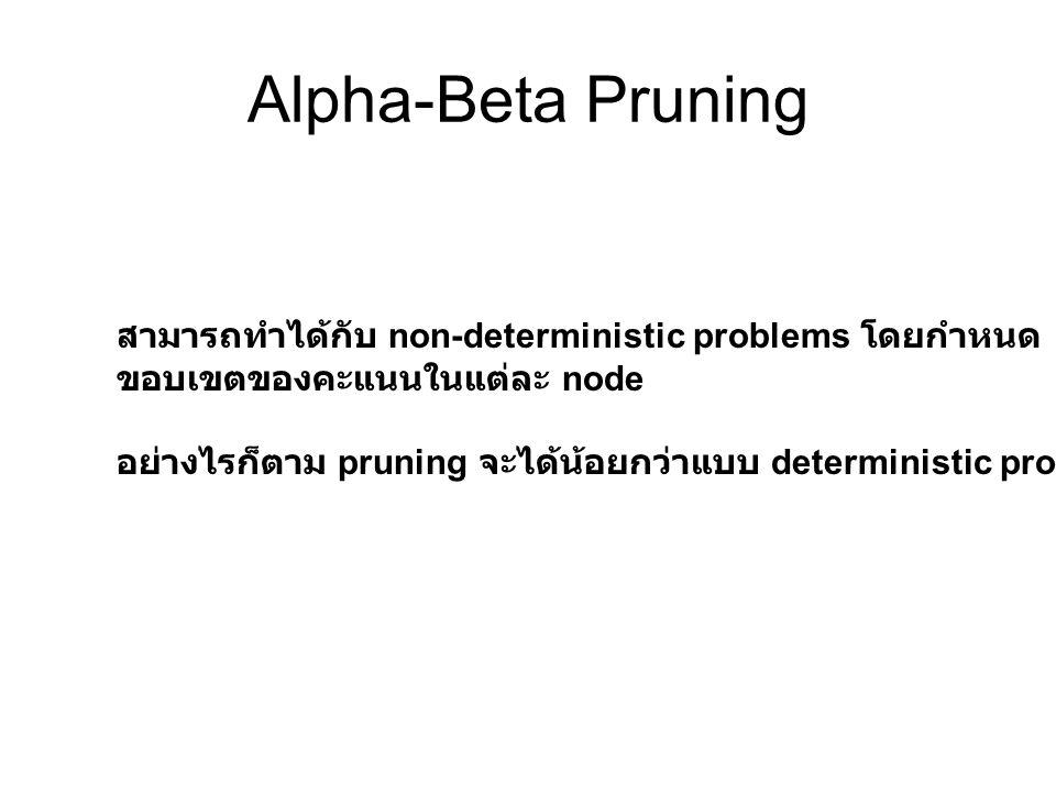 Alpha-Beta Pruning สามารถทำได้กับ non-deterministic problems โดยกำหนด ขอบเขตของคะแนนในแต่ละ node อย่างไรก็ตาม pruning จะได้น้อยกว่าแบบ deterministic p