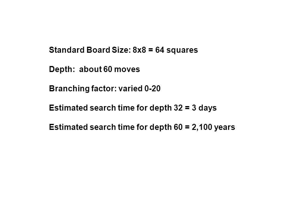 Standard Board Size: 8x8 = 64 squares Depth: about 60 moves Branching factor: varied 0-20 Estimated search time for depth 32 = 3 days Estimated search
