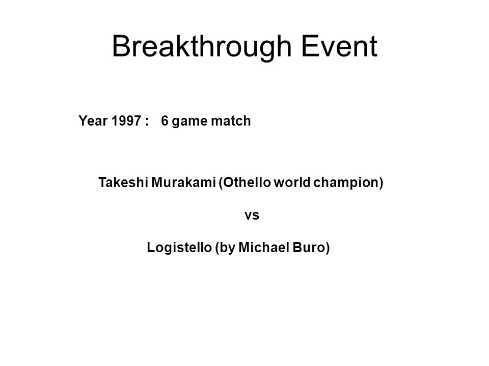 Breakthrough Event Year 1997 : 6 game match Takeshi Murakami (Othello world champion) vs Logistello (by Michael Buro)