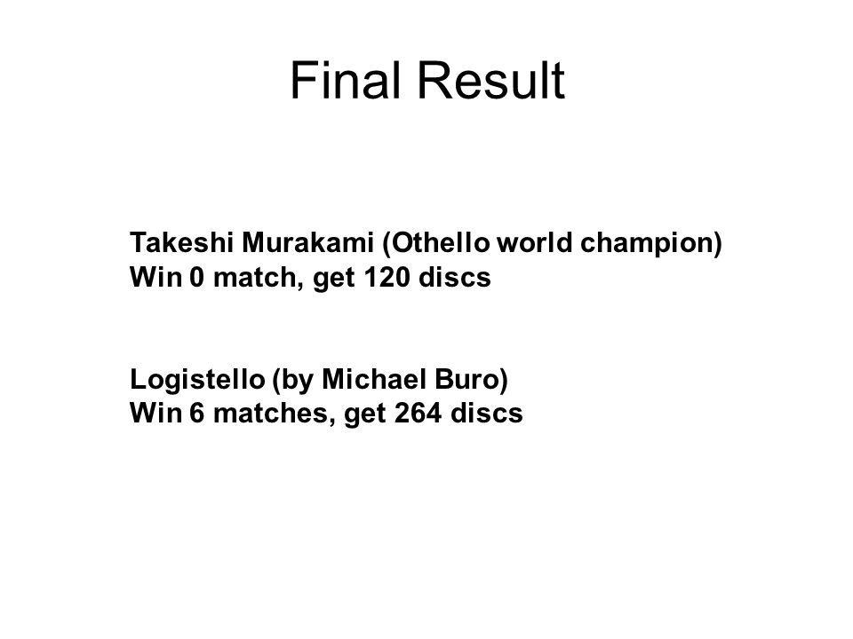 Takeshi Murakami (Othello world champion) Win 0 match, get 120 discs Logistello (by Michael Buro) Win 6 matches, get 264 discs Final Result