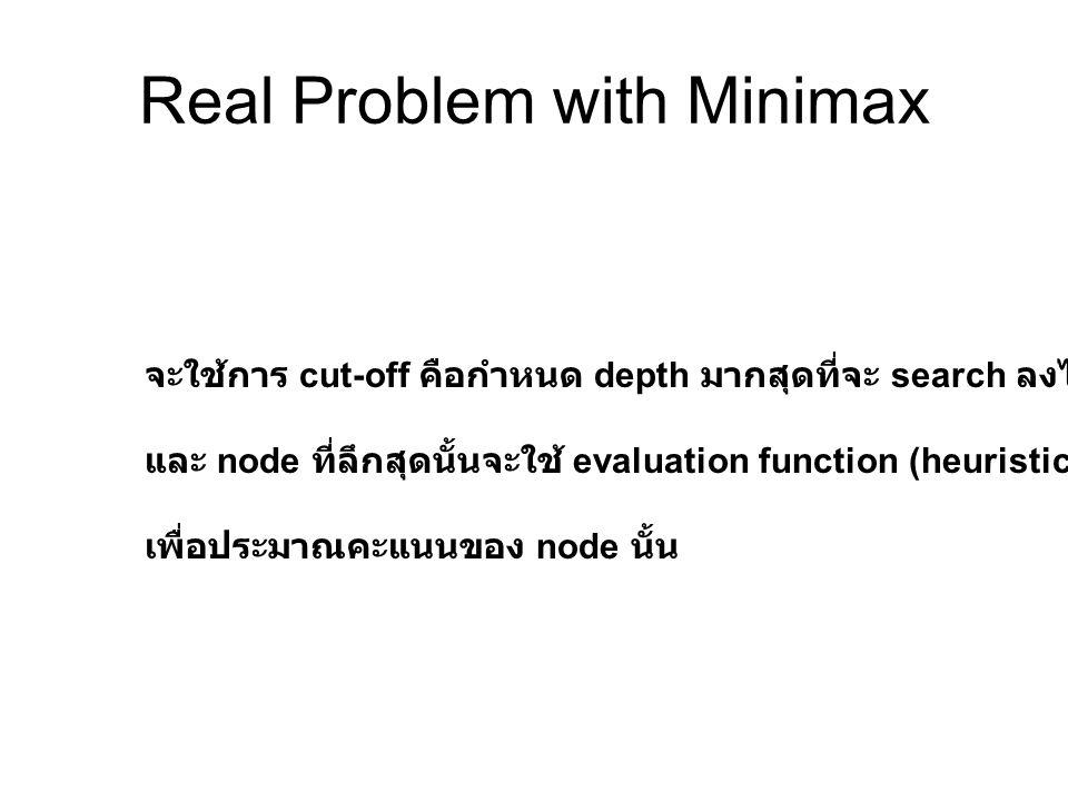 Real Problem with Minimax จะใช้การ cut-off คือกำหนด depth มากสุดที่จะ search ลงไป และ node ที่ลึกสุดนั้นจะใช้ evaluation function (heuristic) เพื่อประ