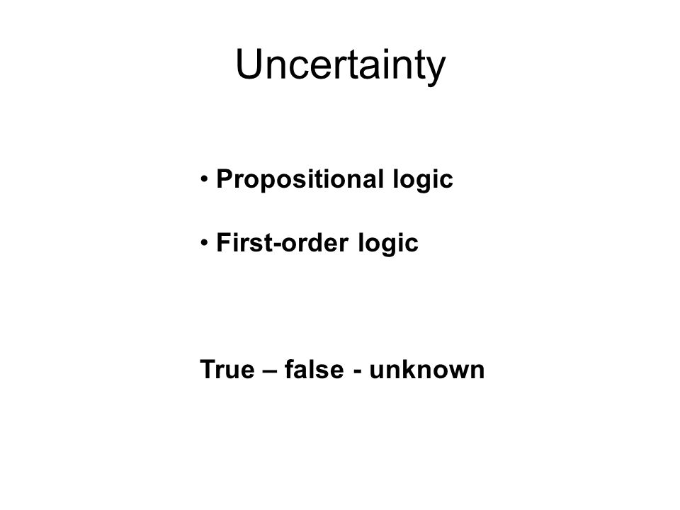 Propositional logic First-order logic True – false - unknown