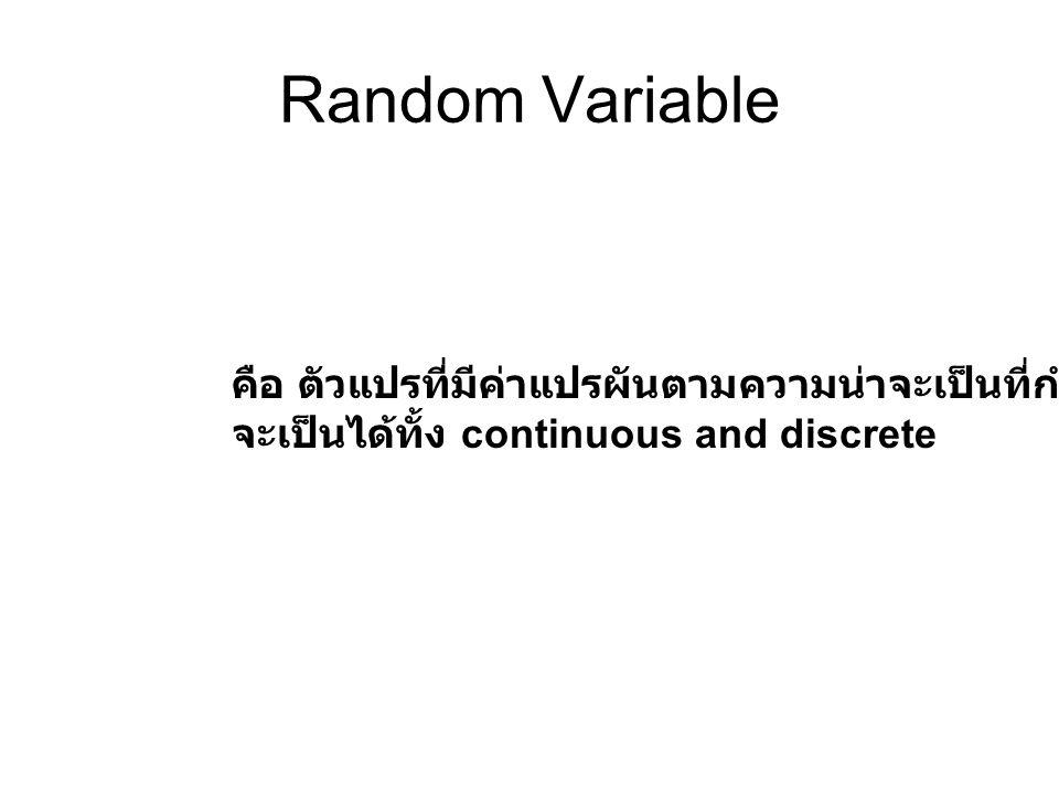 Random Variable คือ ตัวแปรที่มีค่าแปรผันตามความน่าจะเป็นที่กำหนด จะเป็นได้ทั้ง continuous and discrete