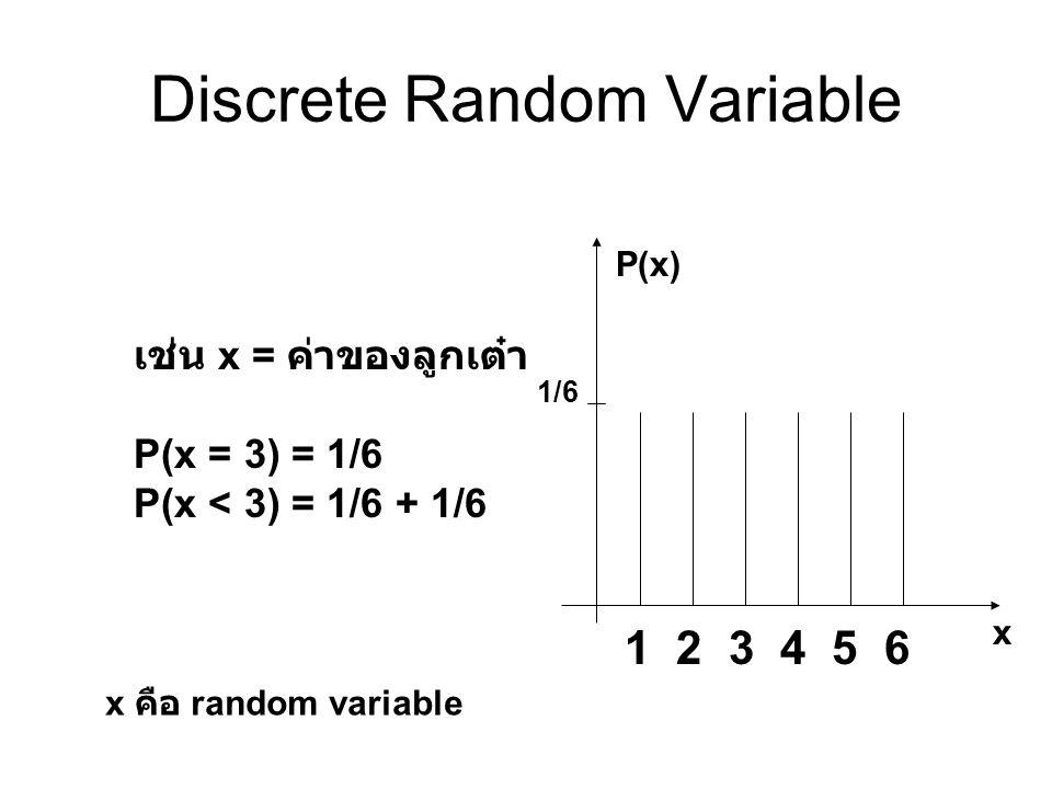 Discrete Random Variable เช่น x = ค่าของลูกเต๋า P(x = 3) = 1/6 P(x < 3) = 1/6 + 1/6 1 2 3 4 5 6 1/6 P(x) x x คือ random variable