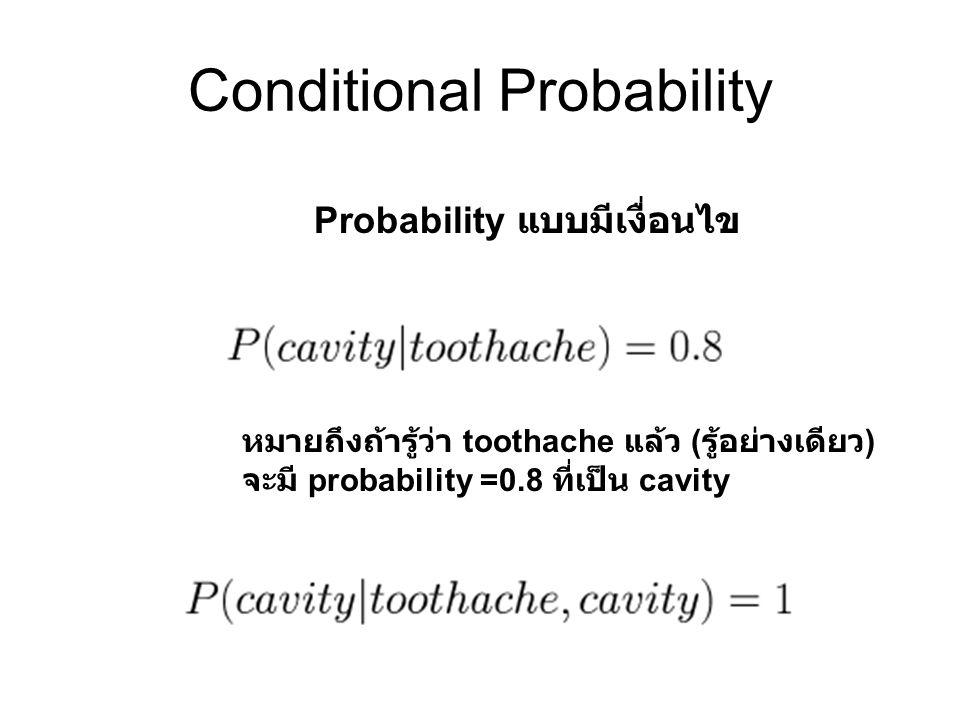 Conditional Probability หมายถึงถ้ารู้ว่า toothache แล้ว ( รู้อย่างเดียว ) จะมี probability =0.8 ที่เป็น cavity Probability แบบมีเงื่อนไข