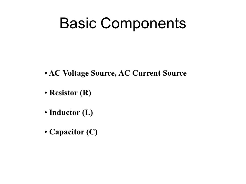 Basic Components AC Voltage Source, AC Current Source Resistor (R) Inductor (L) Capacitor (C)